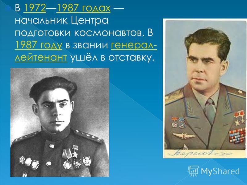 В 19721987 годах начальник Центра подготовки космонавтов. В 1987 году в звании генерал- лейтенант ушёл в отставку.19721987 годах 1987 годугенерал- лейтенант
