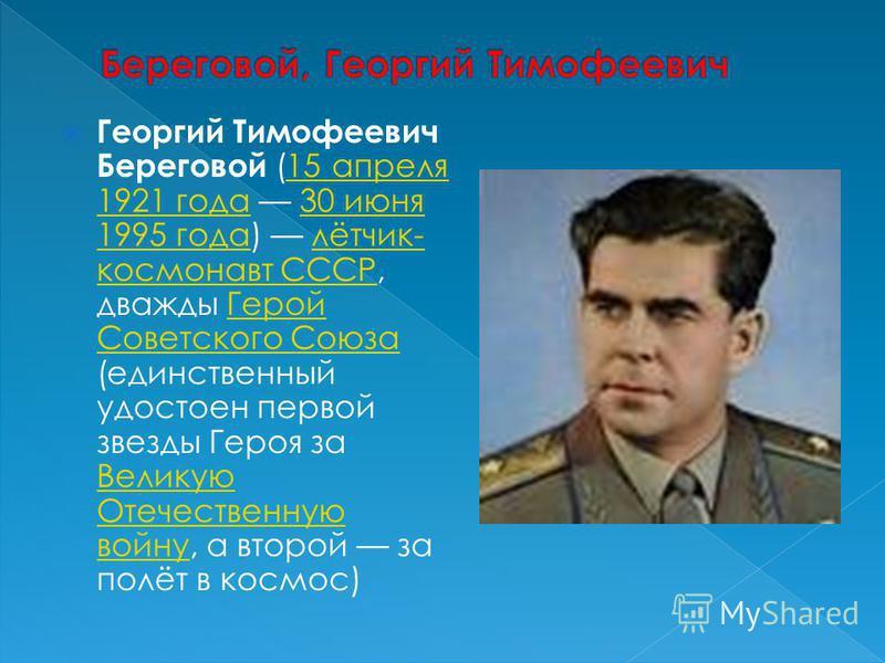 Георгий Тимофеевич Береговой (15 апреля 1921 года 30 июня 1995 года) лётчик- космонавт СССР, дважды Герой Советского Союза (единственный удостоен первой звезды Героя за Великую Отечественную войну, а второй за полёт в космос)15 апреля 1921 года 30 ию
