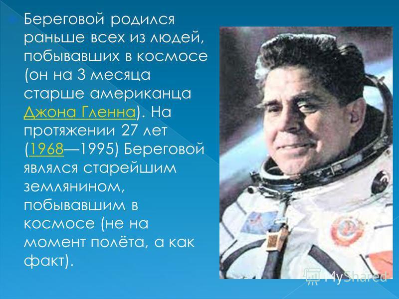 Береговой родился раньше всех из людей, побывавших в космосе (он на 3 месяца старше американца Джона Гленна). На протяжении 27 лет (19681995) Береговой являлся старейшим землянином, побывавшим в космосе (не на момент полёта, а как факт). Джона Гленна