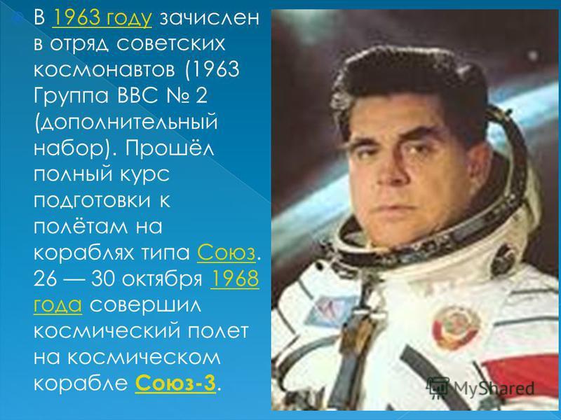 В 1963 году зачислен в отряд советских космонавтов (1963 Группа ВВС 2 (дополнительный набор). Прошёл полный курс подготовки к полётам на кораблях типа Союз. 26 30 октября 1968 года совершил космический полет на космическом корабле Союз-3.1963 году Со