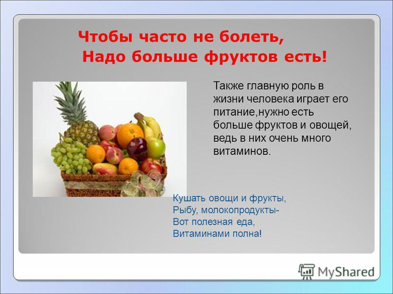 Чтобы часто не болеть, Надо больше фруктов есть! Также главную роль в жизни человека играет его питание,нужно есть больше фруктов и овощей, ведь в них очень много витаминов. Кушать овощи и фрукты, Рыбу, молокопродукты- Вот полезная еда, Витаминами по
