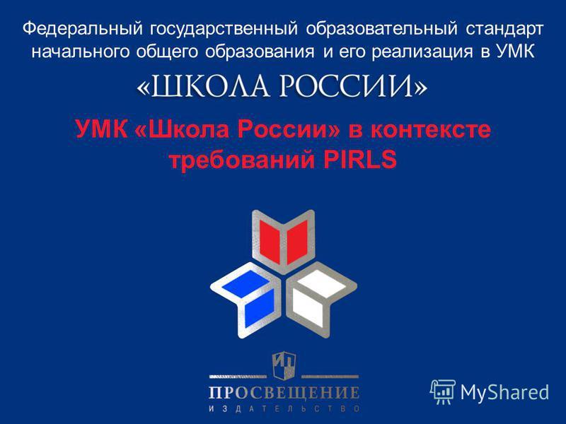 Федеральный государственный образовательный стандарт начального общего образования и его реализация в УМК УМК «Школа России» в контексте требований PIRLS