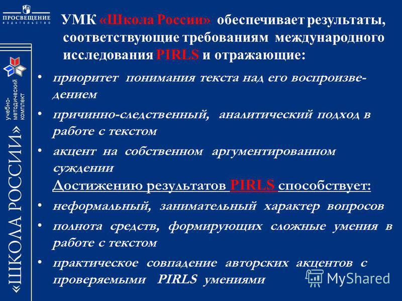 учебно- методический комплект УМК «Школа России» обеспечивает результаты, соответствующие требованиям международного исследования PIRLS и отражающие: приоритет понимания текста над его воспроизведением причинно-следственный, аналитический подход в ра