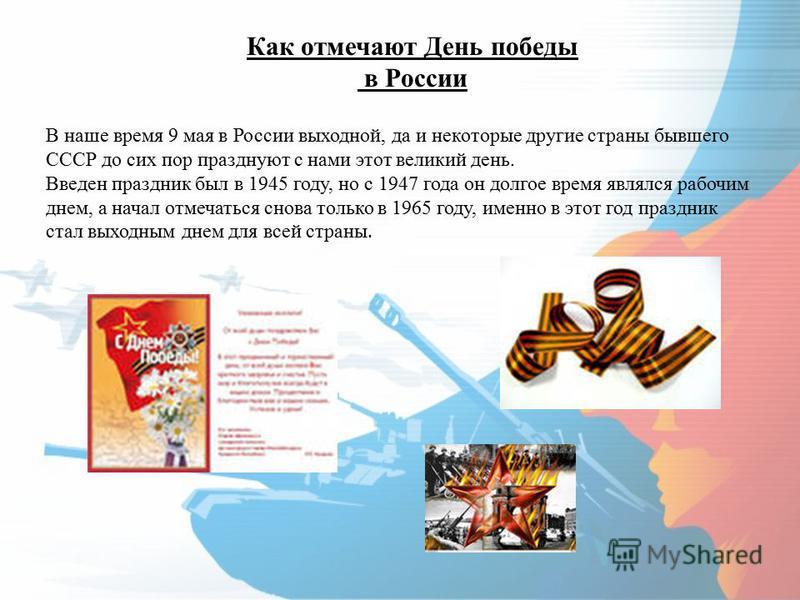 В наше время 9 мая в России выходной, да и некоторые другие страны бывшего СССР до сих пор празднуют с нами этот великий день. Введен праздник был в 1945 году, но с 1947 года он долгое время являлся рабочим днем, а начал отмечаться снова только в 196