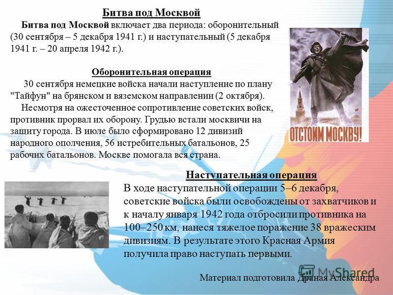 Битва под Москвой Битва под Москвой включает два периода: оборонительный (30 сентября – 5 декабря 1941 г.) и наступательный (5 декабря 1941 г. – 20 апреля 1942 г.). Оборонительная операция 30 сентября немецкие войска начали наступление по плану