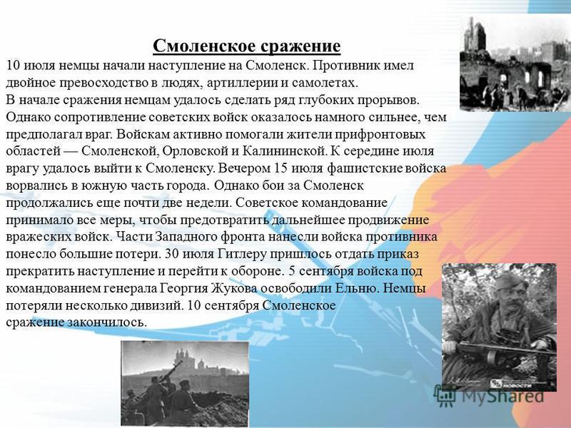 Смоленское сражение 10 июля немцы начали наступление на Смоленск. Противник имел двойное превосходство в людях, артиллерии и самолетах. В начале сражения немцам удалось сделать ряд глубоких прорывов. Однако сопротивление советских войск оказалось нам