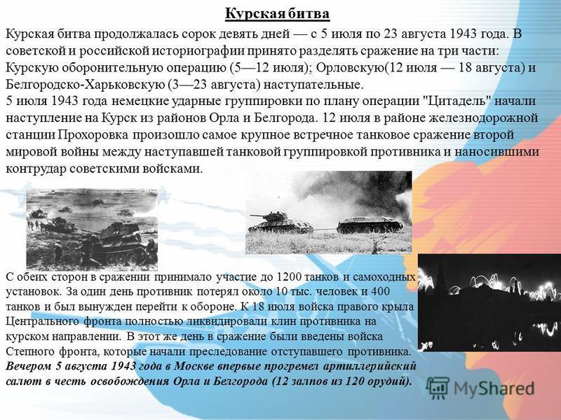 Курская битва Курская битва продолжалась сорок девять дней с 5 июля по 23 августа 1943 года. В советской и российской историографии принято разделять сражение на три части: Курскую оборонительную операцию (512 июля); Орловскую(12 июля 18 августа) и Б