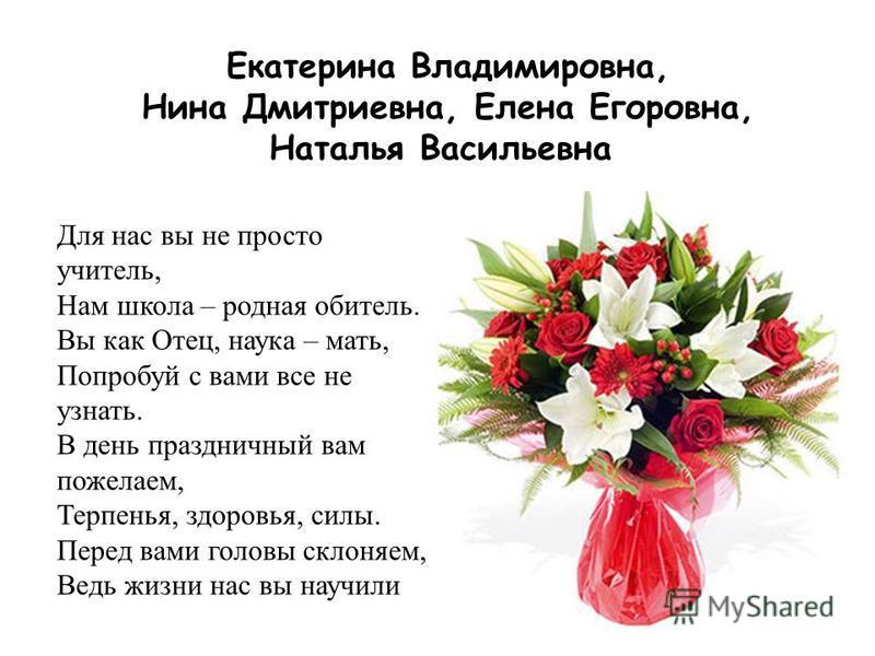 Екатерина Владимировна, Нина Дмитриевна, Елена Егоровна, Наталья Васильевна Для нас вы не просто учитель, Нам школа – родная обитель. Вы как Отец, наука – мать, Попробуй с вами все не узнать. В день праздничный вам пожелаем, Терпенья, здоровья, силы.