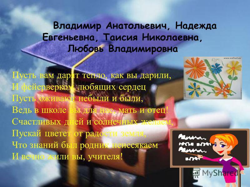 Владимир Анатольевич, Надежда Евгеньевна, Таисия Николаевна, Любовь Владимировна Пусть вам дарят тепло, как вы дарили, И фейерверком любящих сердец Пусть оживают небыли и были, Ведь в школе вы для нас, мать и отец! Счастливых дней и солнечных желаем,