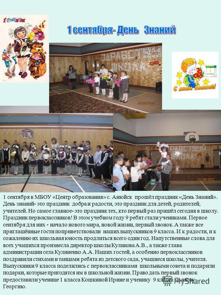 1 сентября в МБОУ «Центр образования» с. Анюйск прошёл праздник «День Знаний». День знаний- это праздник добра и радости, это праздник для детей, родителей, учителей. Но самое главное- это праздник тех, кто первый раз пришёл сегодня в школу. Праздник