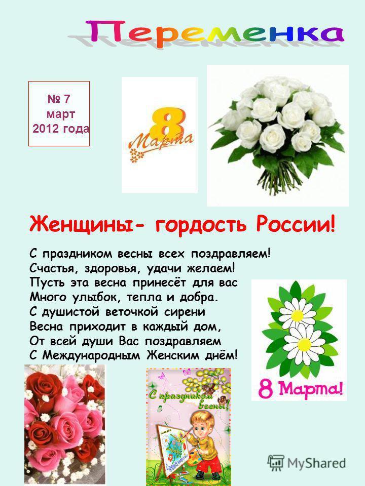 7 март 2012 года Женщины- гордость России! С праздником весны всех поздравляем! Счастья, здоровья, удачи желаем! Пусть эта весна принесёт для вас Много улыбок, тепла и добра. С душистой веточкой сирени Весна приходит в каждый дом, От всей души Вас по