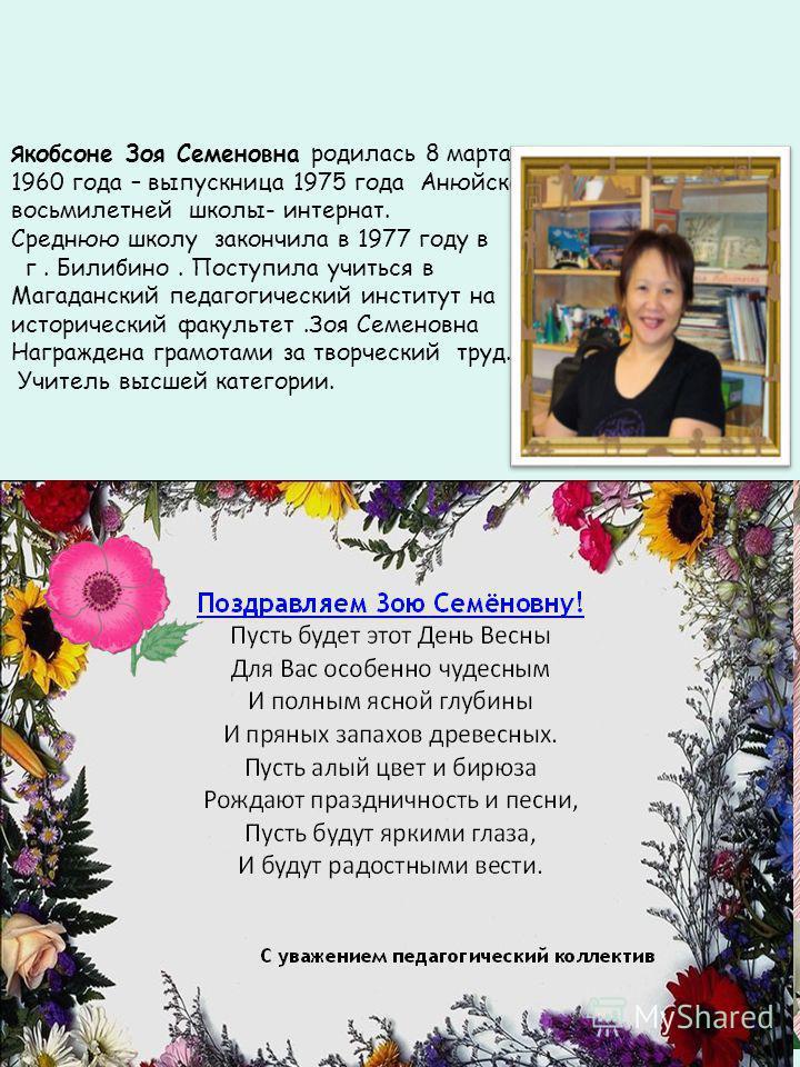 Я кобзоне Зоя Семеновна родилась 8 марта 1960 года – выпускница 1975 года Анюйской восьмилетней школы- интернат. Среднюю школу закончила в 1977 году в г. Билибино. Поступила учиться в Магаданский педагогический институт на исторический факультет.Зоя