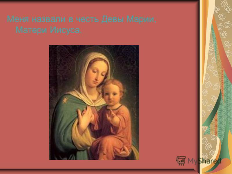 Меня назвали в честь Девы Марии, Матери Иисуса.