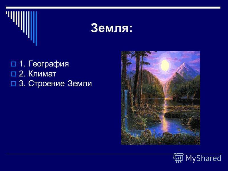 Земля: 1. География 2. Климат 3. Строение Земли