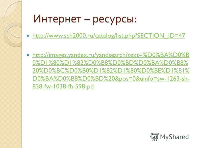 Интернет – ресурсы : http://www.sch2000.ru/catalog/list.php?SECTION_ID=47 http://images.yandex.ru/yandsearch?text=%D0%BA%D0%B 0%D1%80%D1%82%D0%B8%D0%BD%D0%BA%D0%B8% 20%D0%BC%D0%B0%D1%82%D1%80%D0%BE%D1%81% D0%BA%D0%B8%D0%BD%20&pos=0&uinfo=sw-1263-sh-