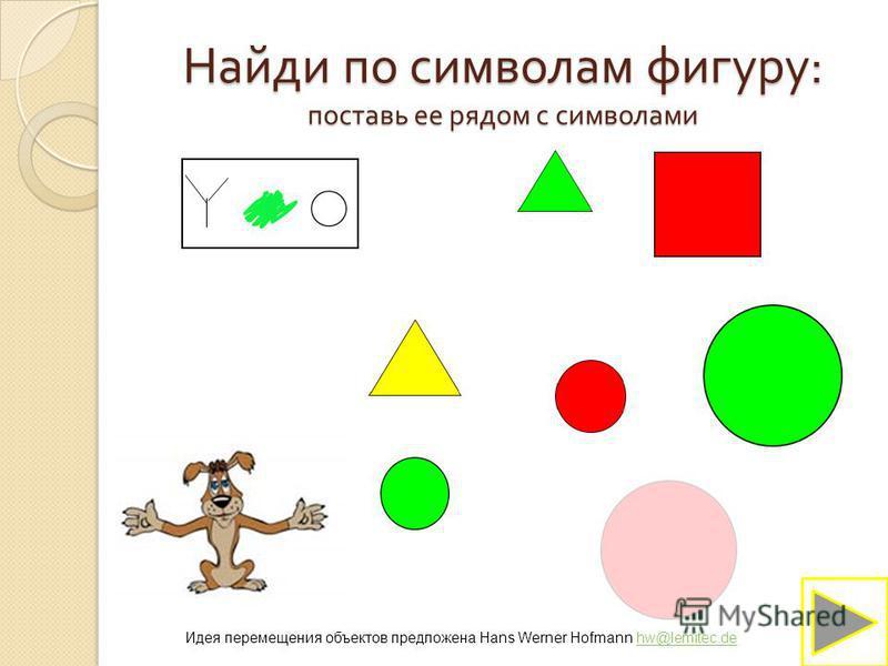 Идея перемещения объектов предложена Hans Werner Hofmann hw@lemitec.dehw@lemitec.de Найди по символам фигуру : поставь ее рядом с символами
