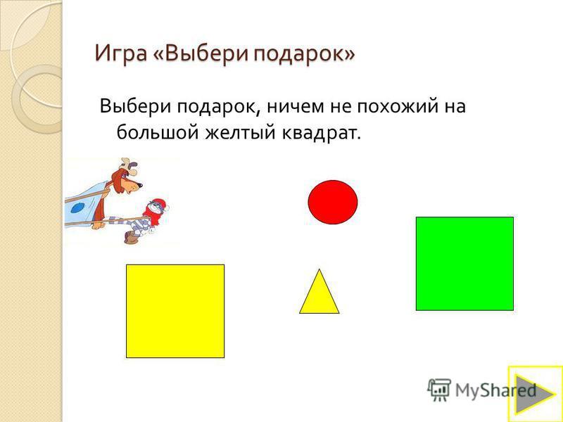 Игра « Выбери подарок » Выбери подарок, ничем не похожий на большой желтый квадрат.