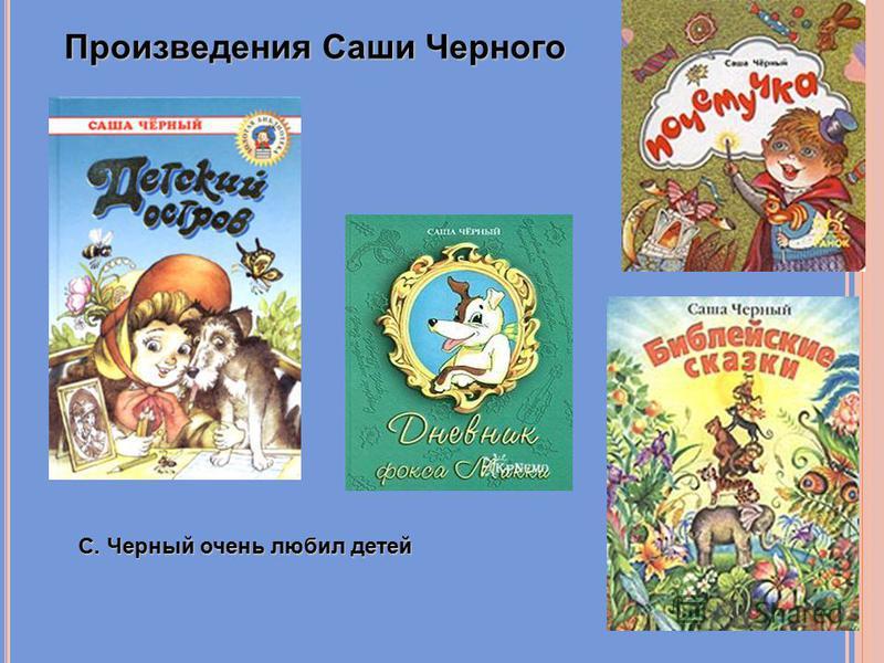 Произведения Саши Черного С. Черный очень любил детей