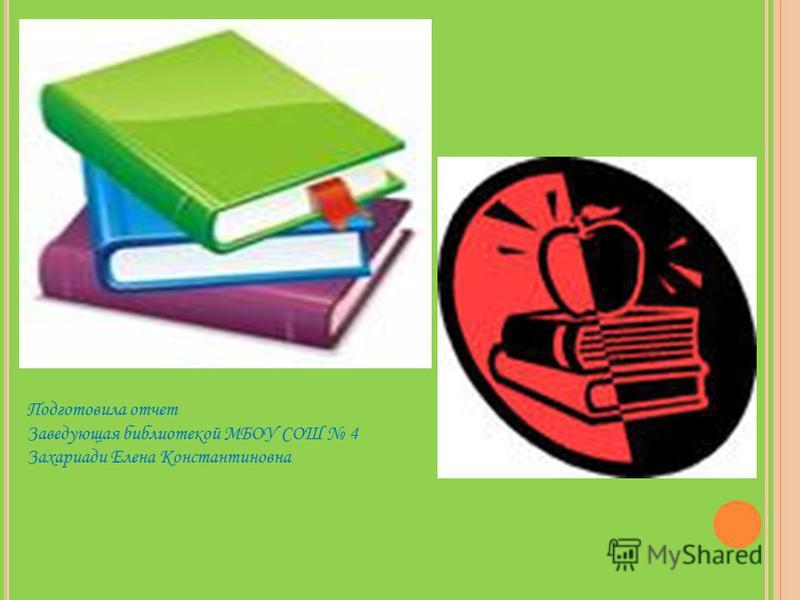 Подготовила отчет Заведующая библиотекой МБОУ СОШ 4 Захариади Елена Константиновна
