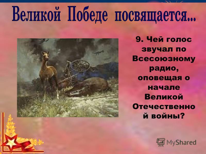 9. Чей голос звучал по Всесоюзному радио, оповещая о начале Великой Отечественно й войны?