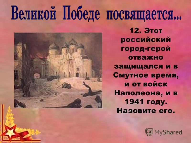12. Этот российский город-герой отважно защищался и в Смутное время, и от войск Наполеона, и в 1941 году. Назовите его.