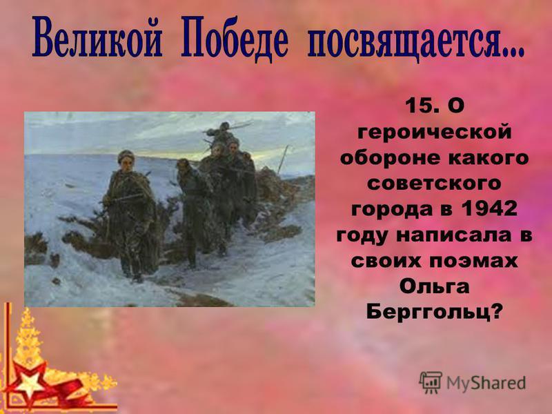 15. О героической обороне какого советского города в 1942 году написала в своих поэмах Ольга Берггольц?