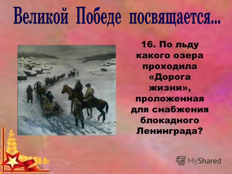16. По льду какого озера проходила «Дорога жизни», проложенная для снабжения блокадного Ленинграда?