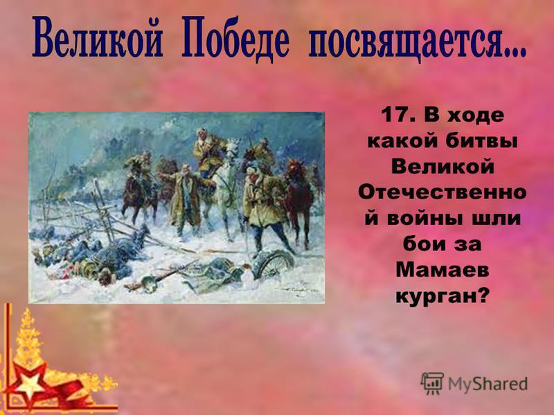 17. В ходе какой битвы Великой Отечественно й войны шли бои за Мамаев курган?