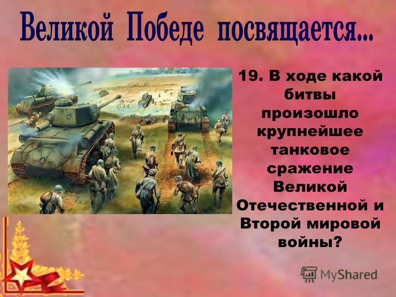 19. В ходе какой битвы произошло крупнейшее танковое сражение Великой Отечественной и Второй мировой войны?