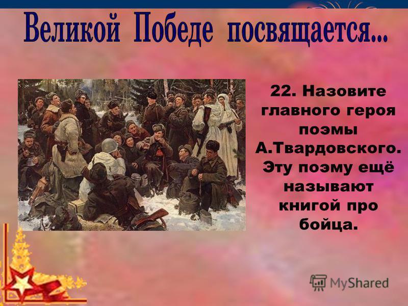 22. Назовите главного героя поэмы А.Твардовского. Эту поэму ещё называют книгой про бойца.