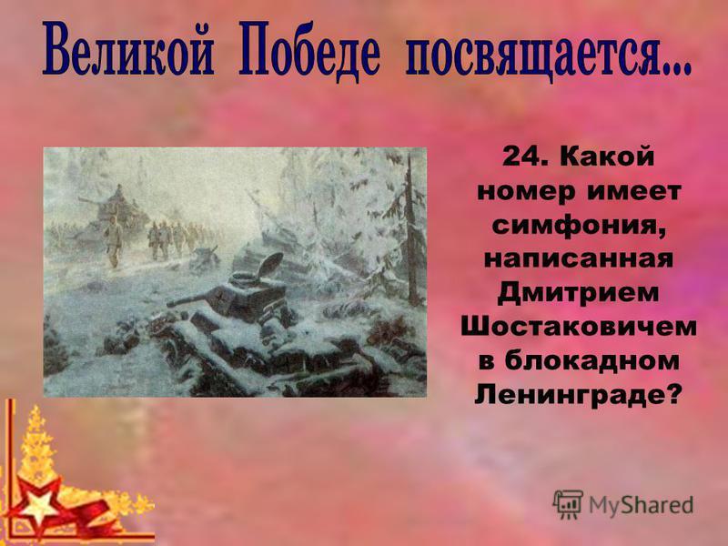 24. Какой номер имеет симфония, написанная Дмитрием Шостаковичем в блокадном Ленинграде?