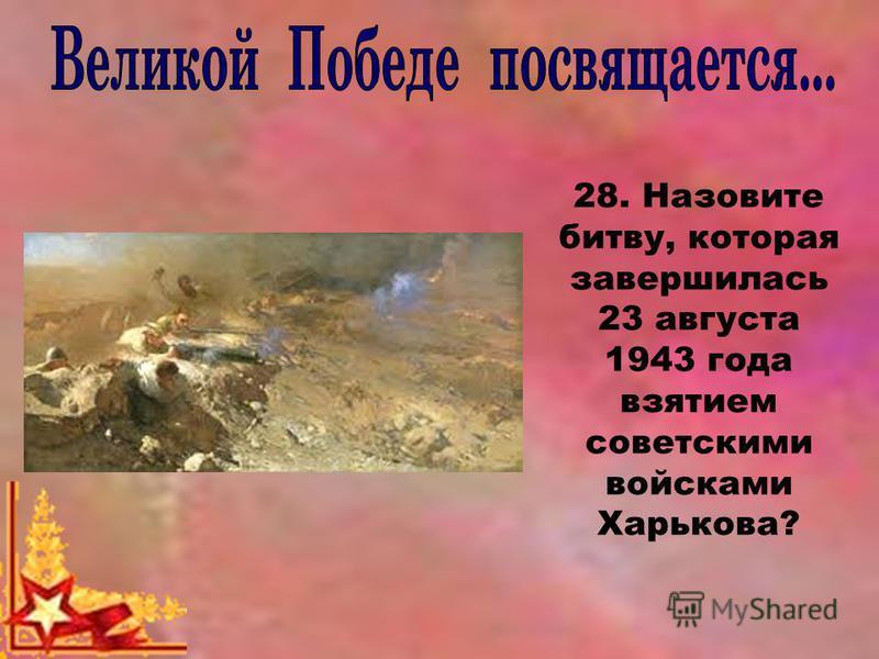 28. Назовите битву, которая завершилась 23 августа 1943 года взятием советскими войсками Харькова?