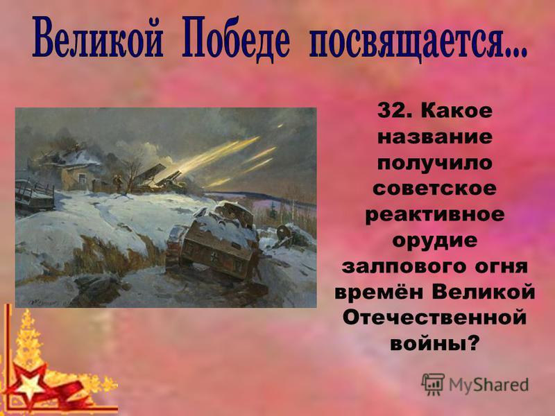 32. Какое название получило советское реактивное орудие залпового огня времён Великой Отечественной войны?