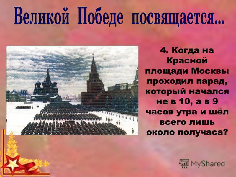 4. Когда на Красной площади Москвы проходил парад, который начался не в 10, а в 9 часов утра и шёл всего лишь около получаса?