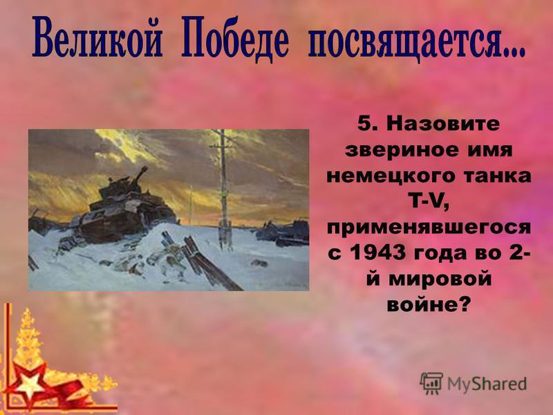 5. Назовите звериное имя немецкого танка T-V, применявшегося с 1943 года во 2- й мировой войне?