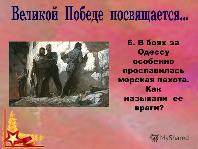 6. В боях за Одессу особенно прославилась морская пехота. Как называли ее враги?