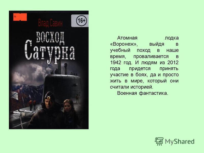 Атомная лодка «Воронеж», выйдя в учебный поход в наше время, проваливается в 1942 год. И людям из 2012 года придется принять участие в боях, да и просто жить в мире, который они считали историей. Военная фантастика.