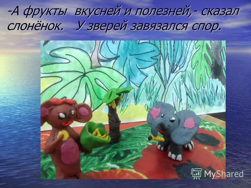 -А фрукты вкусней и полезней,- сказал слонёнок. У зверей завязался спор.
