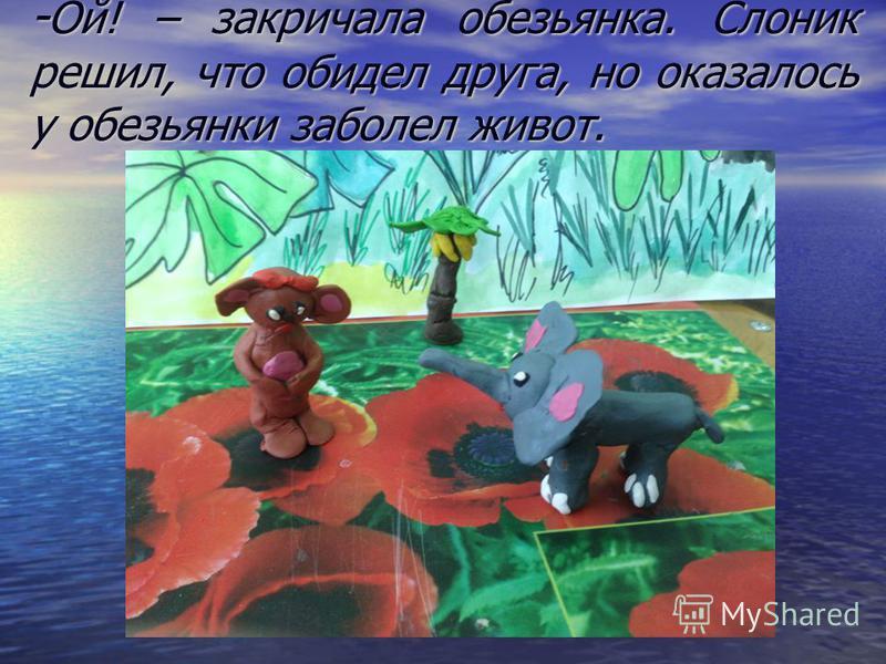 - Ой! – закричала обезьянка. Слоник решил, что обидел друга, но оказалось у обезьянки заболел живот.