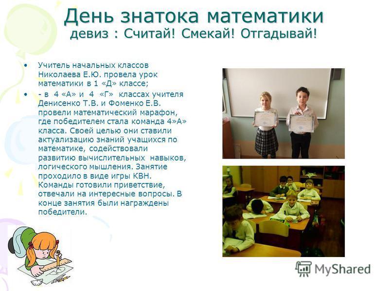 День знатока математики девиз : Считай! Смекай! Отгадывай! Учитель начальных классов Николаева Е.Ю. провела урок математики в 1 «Д» классе; - в 4 «А» и 4 «Г» классах учителя Денисенко Т.В. и Фоменко Е.В. провели математический марафон, где победителе