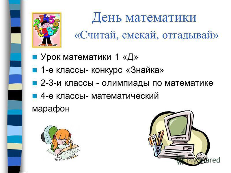 День математики «Считай, смекай, отгадывай» Урок математики 1 «Д» 1-е классы- конкурс «Знайка» 2-3-и классы - олимпиады по математике 4-е классы- математический марафон