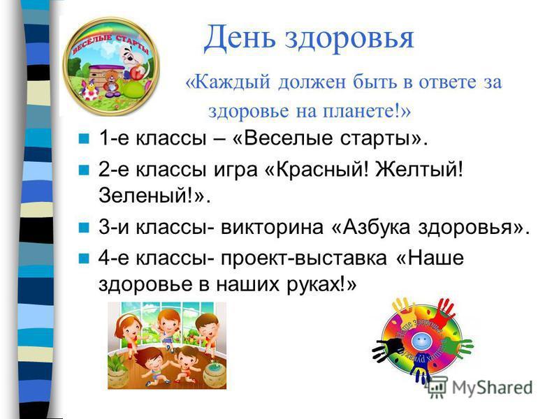 День здоровья «Каждый должен быть в ответе за здоровье на планете!» 1-е классы – «Веселые старты». 2-е классы игра «Красный! Желтый! Зеленый!». 3-и классы- викторина «Азбука здоровья». 4-е классы- проект-выставка «Наше здоровье в наших руках!»