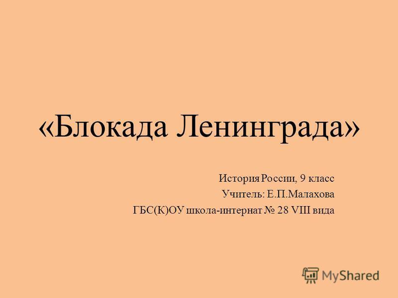 «Блокада Ленинграда» История России, 9 класс Учитель: Е.П.Малахова ГБС(К)ОУ школа-интернат 28 VIII вида