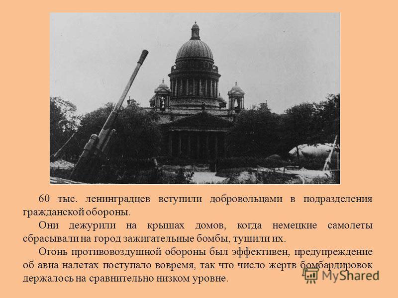 60 тыс. ленинградцев вступили добровольцами в подразделения гражданской обороны. Они дежурили на крышах домов, когда немецкие самолеты сбрасывали на город зажигательные бомбы, тушили их. Огонь противовоздушной обороны был эффективен, предупреждение о