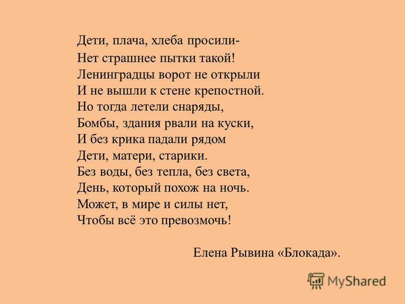 Дети, плача, хлеба просили- Нет страшнее пытки такой! Ленинградцы ворот не открыли И не вышли к стене крепостной. Но тогда летели снаряды, Бомбы, здания рвали на куски, И без крика падали рядом Дети, матери, старики. Без воды, без тепла, без света, Д