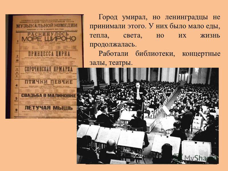 Город умирал, но ленинградцы не принимали этого. У них было мало еды, тепла, света, но их жизнь продолжалась. Работали библиотеки, концертные залы, театры.