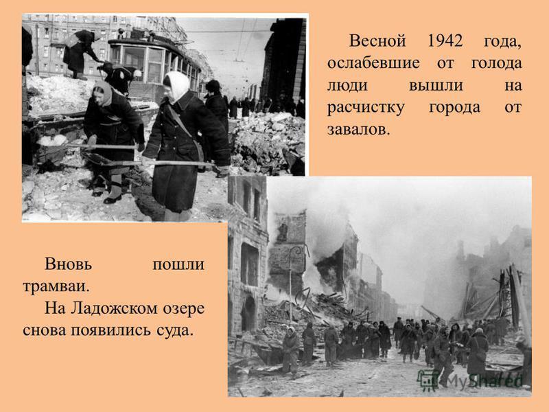 Вновь пошли трамваи. На Ладожском озере снова появились суда. Весной 1942 года, ослабевшие от голода люди вышли на расчистку города от завалов.