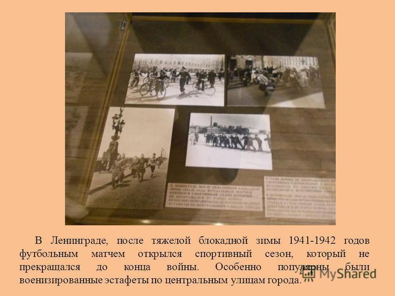В Ленинграде, после тяжелой блокадной зимы 1941-1942 годов футбольным матчем открылся спортивный сезон, который не прекращался до конца войны. Особенно популярны были военизированные эстафеты по центральным улицам города.