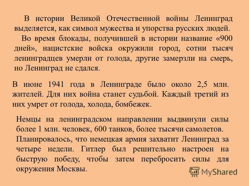 В июне 1941 года в Ленинграде было около 2,5 млн. жителей. Для них война станет судьбой. Каждый третий из них умрет от голода, холода, бомбежек. Немцы на ленинградском направлении выдвинули силы более 1 млн. человек, 600 танков, более тысячи самолето