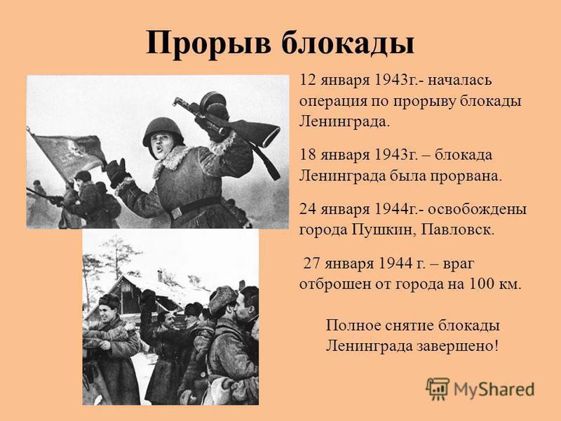 Прорыв блокады 12 января 1943 г.- началась операция по прорыву блокады Ленинграда. 18 января 1943 г. – блокада Ленинграда была прорвана. 24 января 1944 г.- освобождены города Пушкин, Павловск. 27 января 1944 г. – враг отброшен от города на 100 км. По